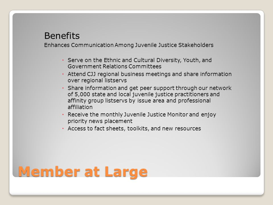 Member at Large Benefits Enhances Communication Among Juvenile Justice Stakeholders  Serve on the Ethnic and Cultural Diversity, Youth, and Government Relations Committees  Attend CJJ regional business meetings and share information over regional listservs  Share information and get peer support through our network of 5,000 state and local juvenile justice practitioners and affinity group listservs by issue area and professional affiliation  Receive the monthly Juvenile Justice Monitor and enjoy priority news placement  Access to fact sheets, toolkits, and new resources