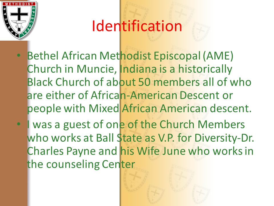Identification Bethel African Methodist Episcopal (AME) Church in Muncie, Indiana is a historically Black Church of about 50 members all of who are either of African-American Descent or people with Mixed African American descent.