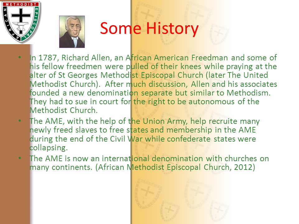 Some History In 1787, Richard Allen, an African American Freedman and some of his fellow freedmen were pulled of their knees while praying at the alter of St Georges Methodist Episcopal Church (later The United Methodist Church).