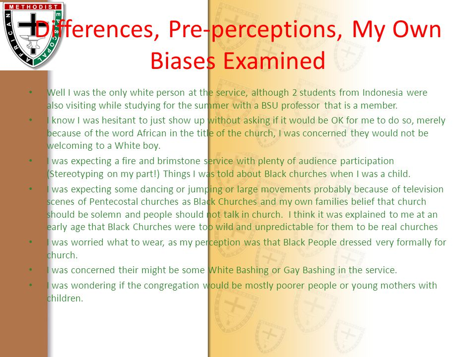Differences, Pre-perceptions, My Own Biases Examined Well I was the only white person at the service, although 2 students from Indonesia were also visiting while studying for the summer with a BSU professor that is a member.