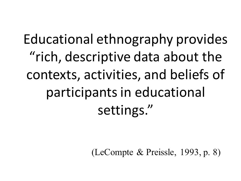 Educational ethnography provides rich, descriptive data about the contexts, activities, and beliefs of participants in educational settings. (LeCompte & Preissle, 1993, p.