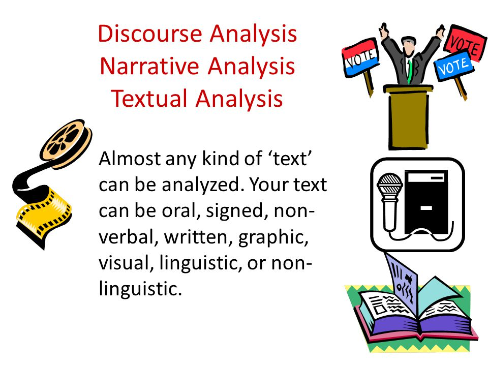 Discourse Analysis Narrative Analysis Textual Analysis Almost any kind of 'text' can be analyzed.