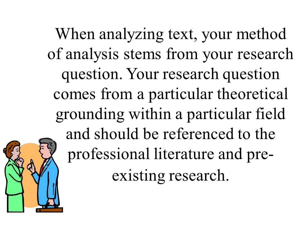 When analyzing text, your method of analysis stems from your research question.