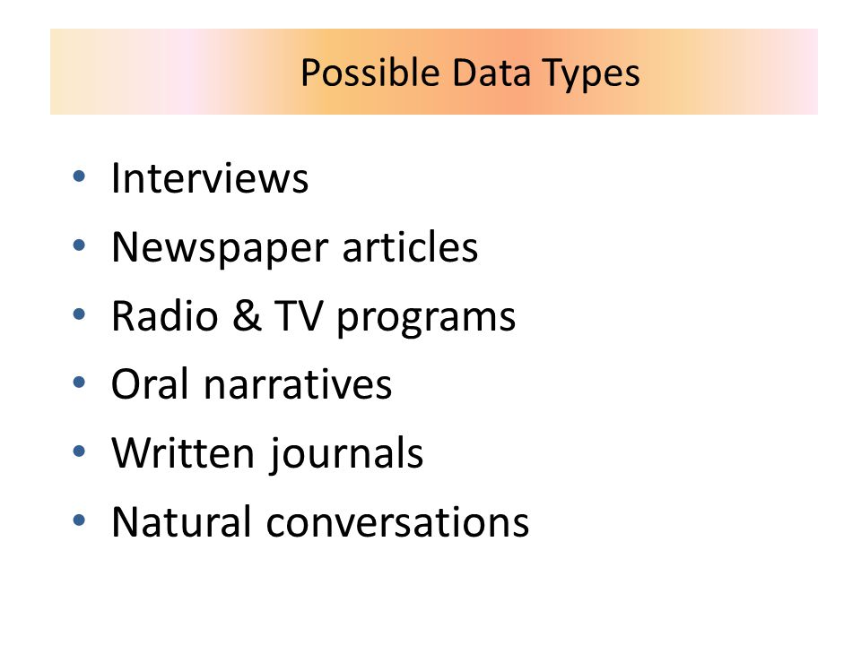 Possible Data Types Interviews Newspaper articles Radio & TV programs Oral narratives Written journals Natural conversations