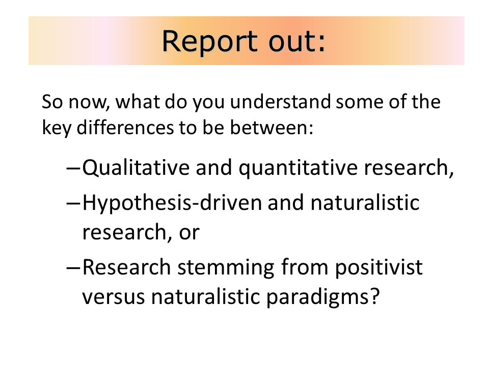 Report out: So now, what do you understand some of the key differences to be between: – Qualitative and quantitative research, – Hypothesis-driven and naturalistic research, or – Research stemming from positivist versus naturalistic paradigms