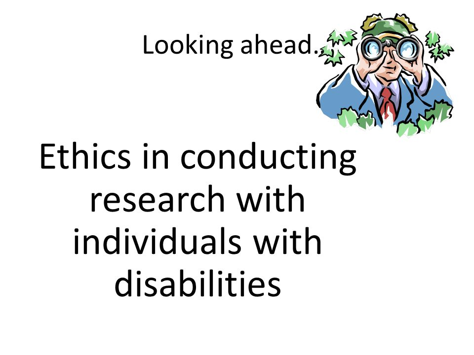 Looking ahead… Ethics in conducting research with individuals with disabilities