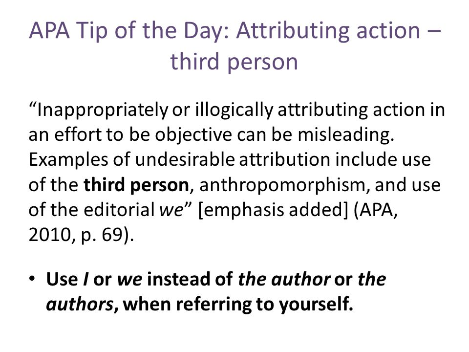 APA Tip of the Day: Attributing action – third person Inappropriately or illogically attributing action in an effort to be objective can be misleading.
