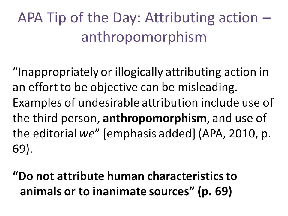 APA Tip of the Day: Attributing action – anthropomorphism Inappropriately or illogically attributing action in an effort to be objective can be misleading.