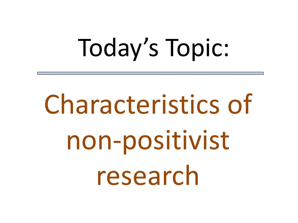 Today's Topic: Characteristics of non-positivist research