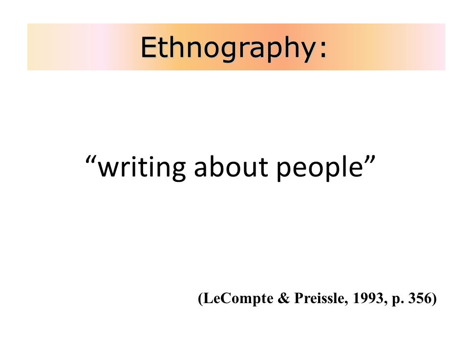 Ethnography: writing about people (LeCompte & Preissle, 1993, p. 356)