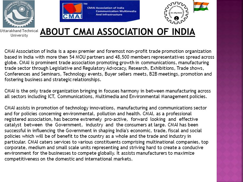 ABOUT CMAI ASSOCIATION OF INDIA CMAI Association of India is a apex premier and foremost non-profit trade promotion organization based in India with more then 54 MOU partners and 48,500 members representatives spread across globe.