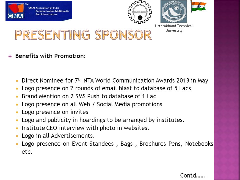  Benefits with Promotion:  Direct Nominee for 7 th NTA World Communication Awards 2013 in May  Logo presence on 2 rounds of email blast to database of 5 Lacs  Brand Mention on 2 SMS Push to database of 1 Lac  Logo presence on all Web / Social Media promotions  Logo presence on invites  Logo and publicity in hoardings to be arranged by institutes.