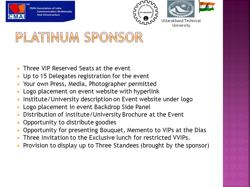  Three VIP Reserved Seats at the event  Up to 15 Delegates registration for the event  Your own Press, Media, Photographer permitted  Logo placement on event website with hyperlink  Institute/University description on Event website under logo  Logo placement in event Backdrop Side Panel  Distribution of Institute/University Brochure at the Event  Opportunity to distribute goodies  Opportunity for presenting Bouquet, Memento to VIPs at the Dias  Three Invitation to the Exclusive lunch for restricted VVIPs.