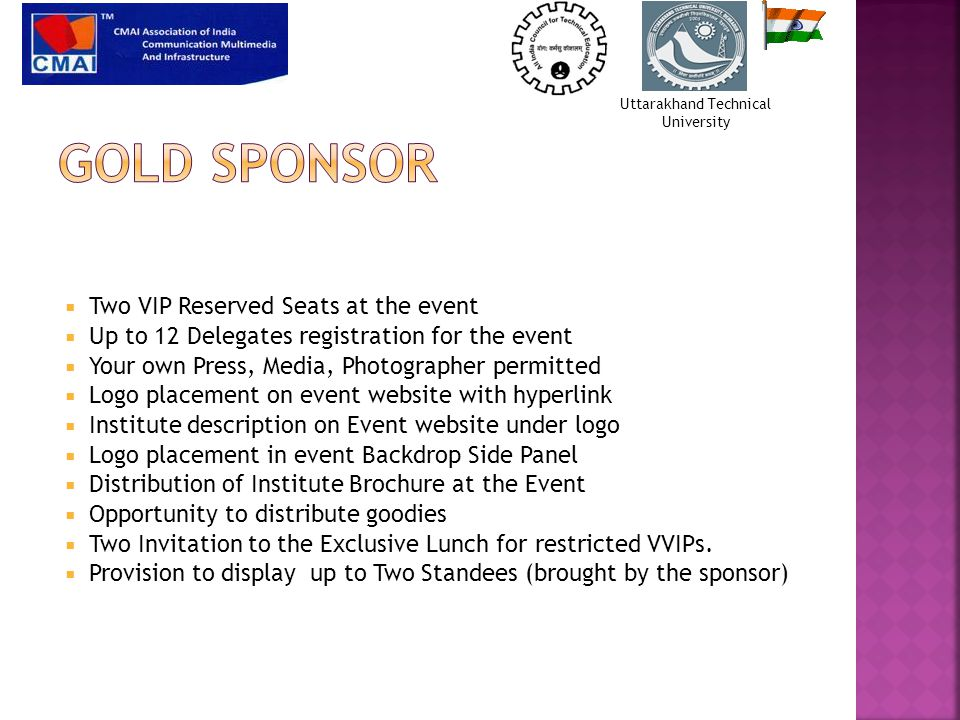  Two VIP Reserved Seats at the event  Up to 12 Delegates registration for the event  Your own Press, Media, Photographer permitted  Logo placement on event website with hyperlink  Institute description on Event website under logo  Logo placement in event Backdrop Side Panel  Distribution of Institute Brochure at the Event  Opportunity to distribute goodies  Two Invitation to the Exclusive Lunch for restricted VVIPs.
