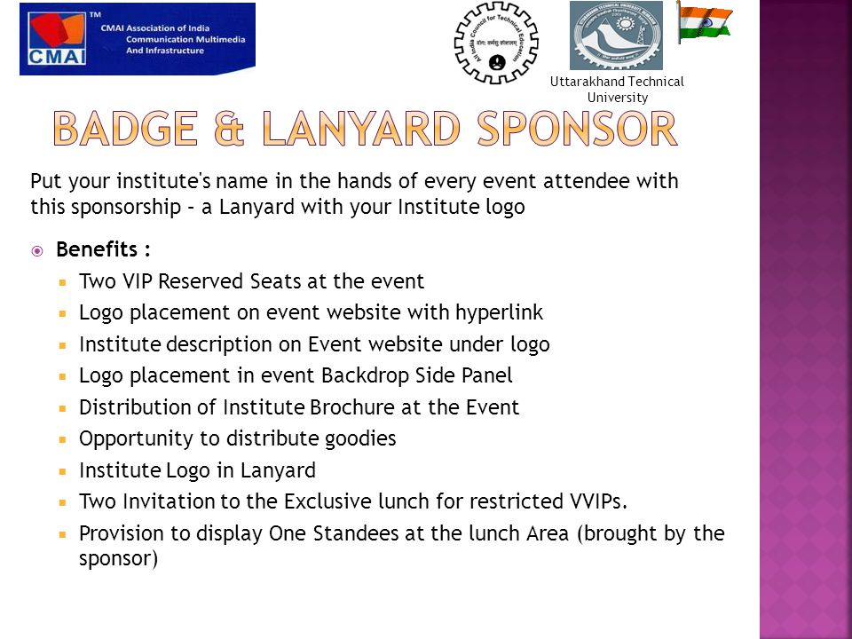  Benefits :  Two VIP Reserved Seats at the event  Logo placement on event website with hyperlink  Institute description on Event website under logo  Logo placement in event Backdrop Side Panel  Distribution of Institute Brochure at the Event  Opportunity to distribute goodies  Institute Logo in Lanyard  Two Invitation to the Exclusive lunch for restricted VVIPs.
