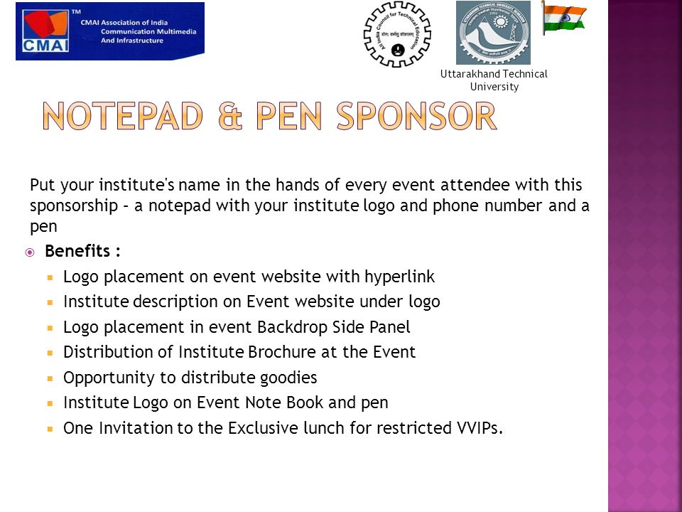  Benefits :  Logo placement on event website with hyperlink  Institute description on Event website under logo  Logo placement in event Backdrop Side Panel  Distribution of Institute Brochure at the Event  Opportunity to distribute goodies  Institute Logo on Event Note Book and pen  One Invitation to the Exclusive lunch for restricted VVIPs.