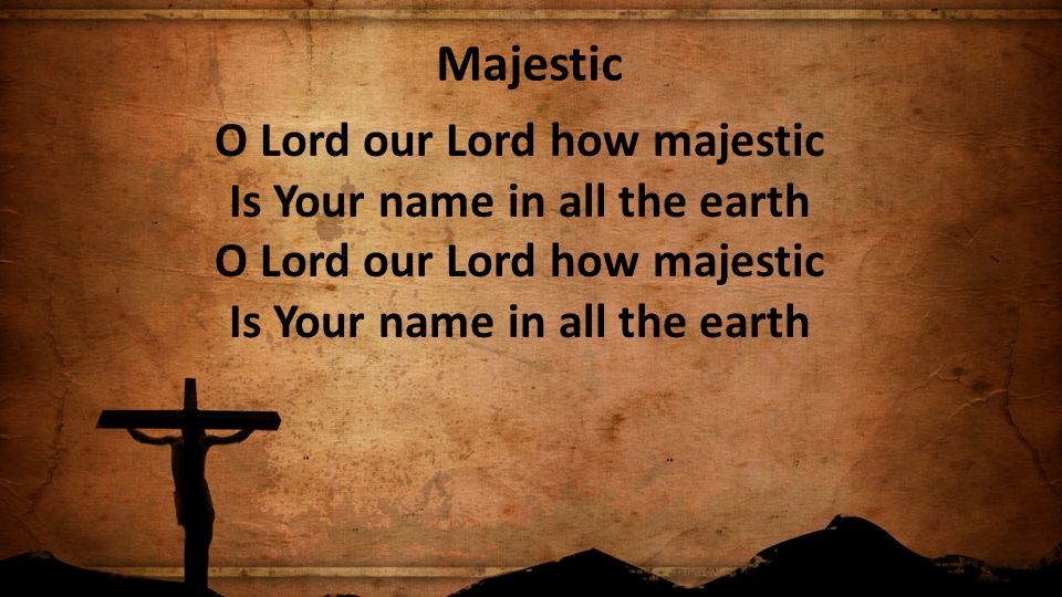 Majestic O Lord our Lord how majestic Is Your name in all the earth