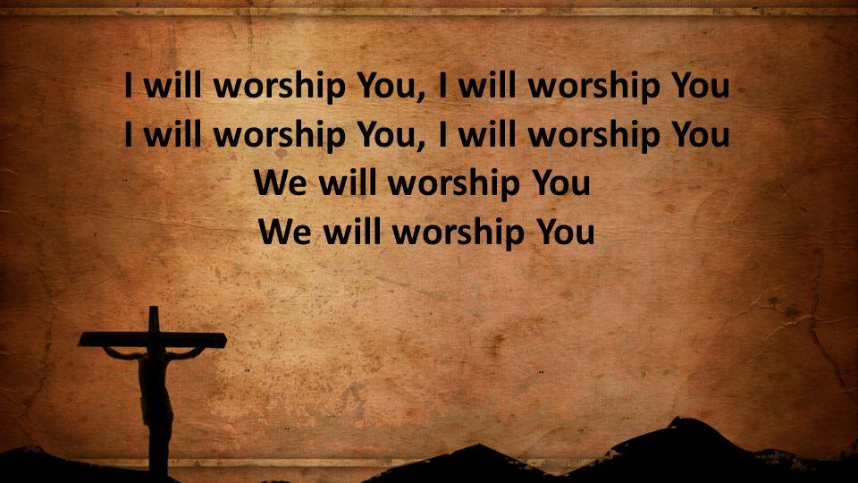 I will worship You, I will worship You I will worship You, I will worship You We will worship You We will worship You