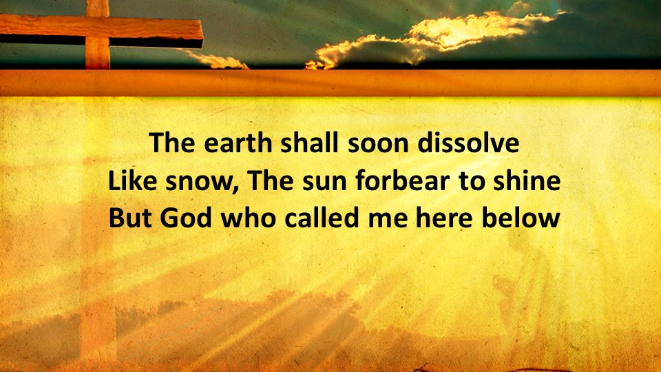 The earth shall soon dissolve Like snow, The sun forbear to shine But God who called me here below