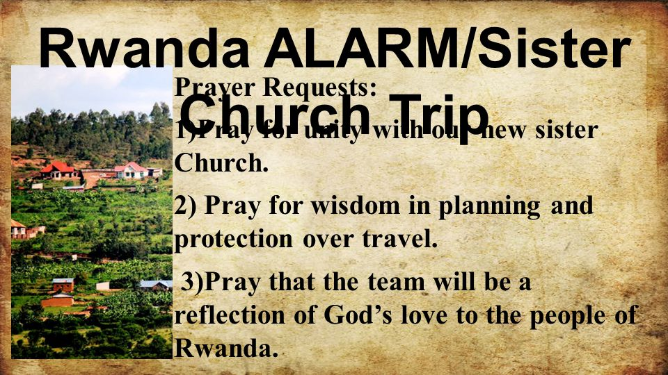 Rwanda ALARM/Sister Church Trip Prayer Requests: 1)Pray for unity with our new sister Church. 2) Pray for wisdom in planning and protection over trave
