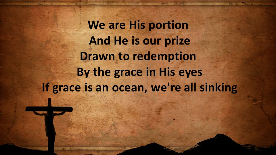 We are His portion And He is our prize Drawn to redemption By the grace in His eyes If grace is an ocean, we're all sinking