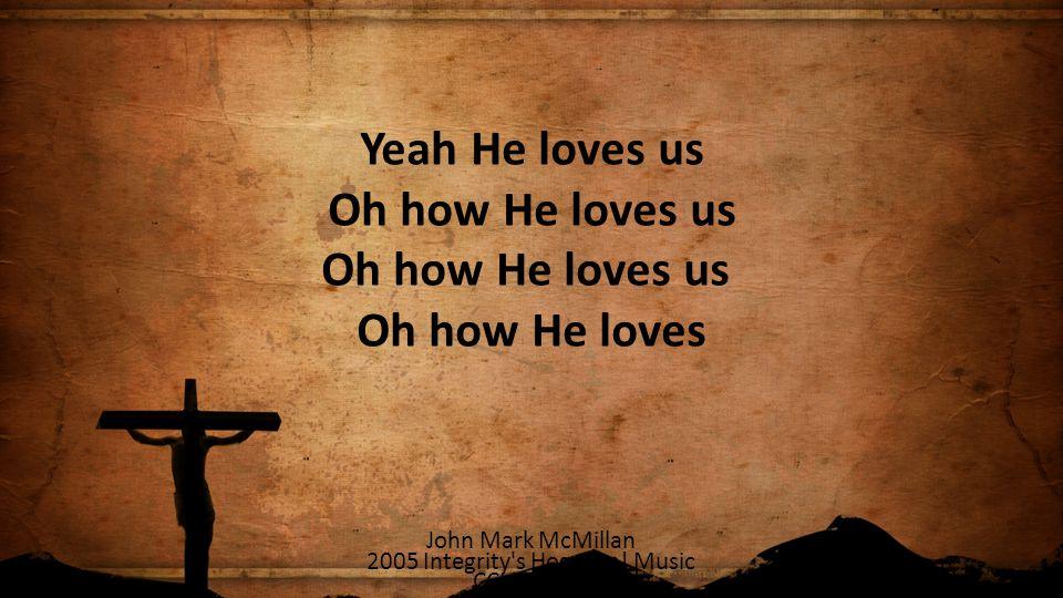 Yeah He loves us Oh how He loves us Oh how He loves us Oh how He loves John Mark McMillan 2005 Integrity's Hosanna! Music CCLI 78316