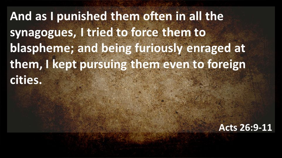 And as I punished them often in all the synagogues, I tried to force them to blaspheme; and being furiously enraged at them, I kept pursuing them even