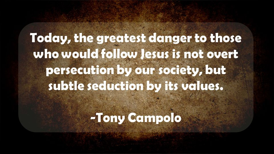 Today, the greatest danger to those who would follow Jesus is not overt persecution by our society, but subtle seduction by its values. -Tony Campolo