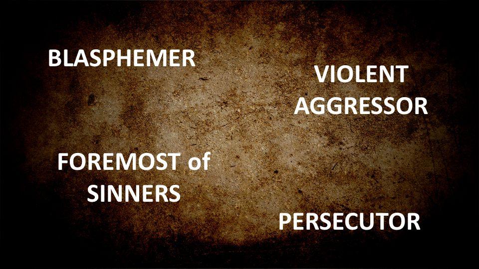 BLASPHEMER PERSECUTOR VIOLENT AGGRESSOR FOREMOST of SINNERS
