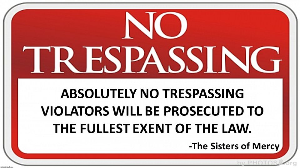 ABSOLUTELY NO TRESPASSING VIOLATORS WILL BE PROSECUTED TO THE FULLEST EXENT OF THE LAW. -The Sisters of Mercy