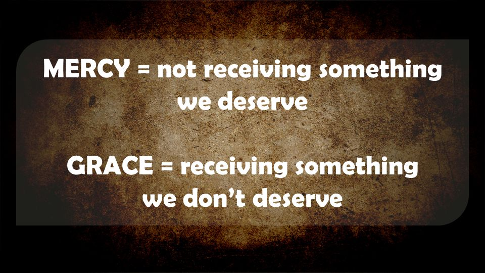 MERCY = not receiving something we deserve GRACE = receiving something we don't deserve
