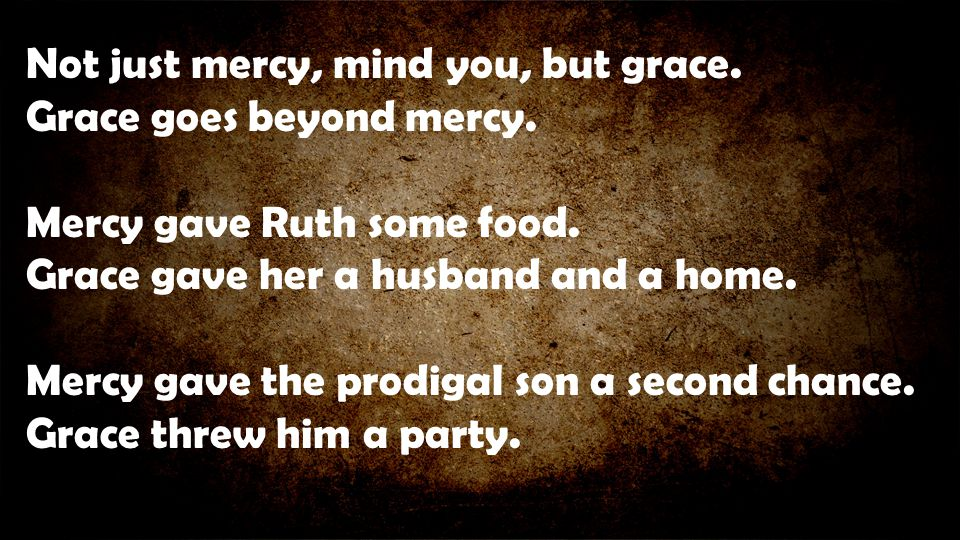Not just mercy, mind you, but grace. Grace goes beyond mercy. Mercy gave Ruth some food. Grace gave her a husband and a home. Mercy gave the prodigal
