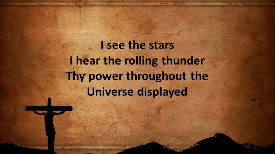 I see the stars I hear the rolling thunder Thy power throughout the Universe displayed