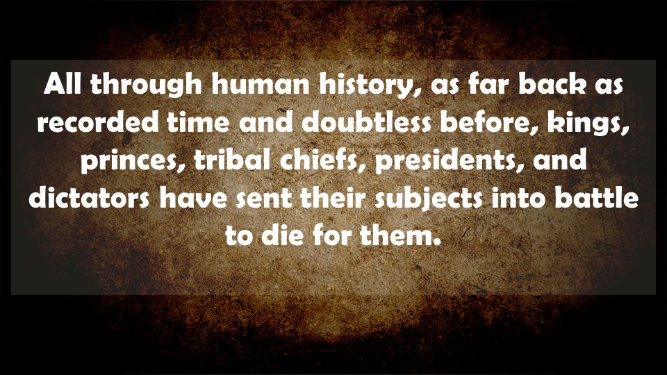 All through human history, as far back as recorded time and doubtless before, kings, princes, tribal chiefs, presidents, and dictators have sent their