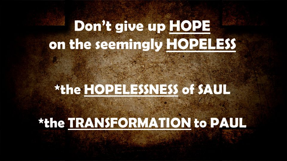Don't give up HOPE on the seemingly HOPELESS *the HOPELESSNESS of SAUL *the TRANSFORMATION to PAUL
