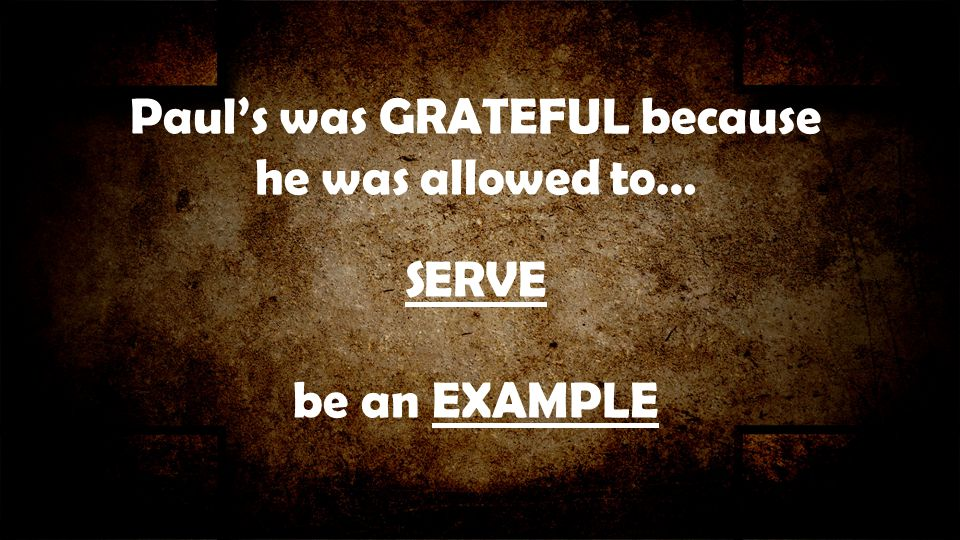 Paul's was GRATEFUL because he was allowed to… SERVE be an EXAMPLE