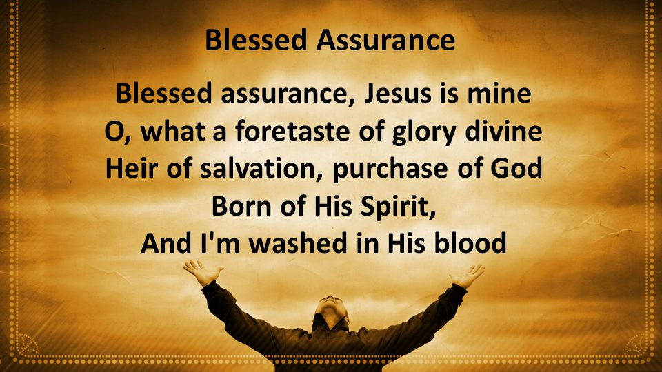 Blessed Assurance Blessed assurance, Jesus is mine O, what a foretaste of glory divine Heir of salvation, purchase of God Born of His Spirit, And I'm