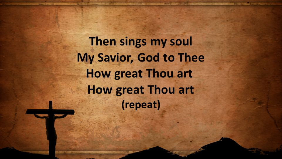 Then sings my soul My Savior, God to Thee How great Thou art How great Thou art (repeat)