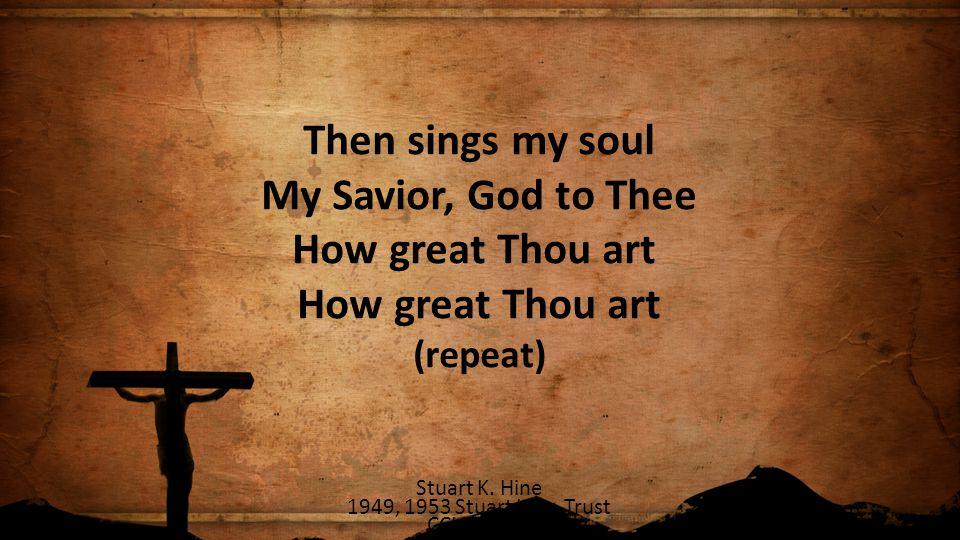 Then sings my soul My Savior, God to Thee How great Thou art How great Thou art (repeat) Stuart K. Hine 1949, 1953 Stuart Hine Trust CCLI 78316