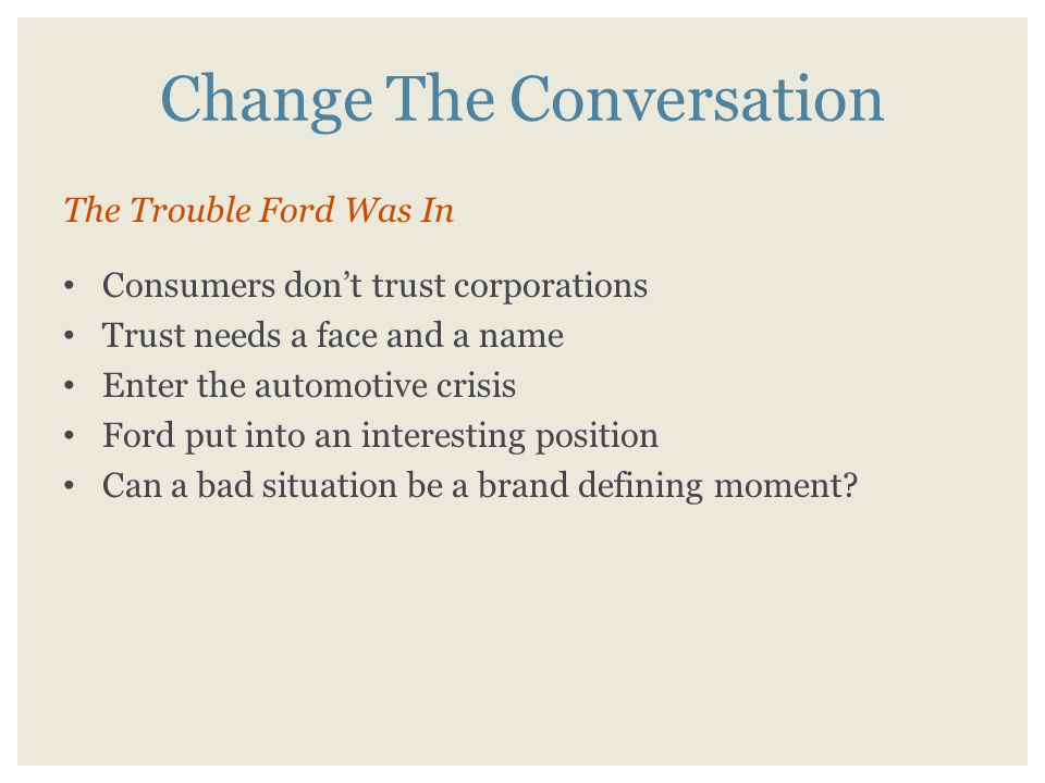 Change The Conversation The Trouble Ford Was In Consumers don't trust corporations Trust needs a face and a name Enter the automotive crisis Ford put into an interesting position Can a bad situation be a brand defining moment