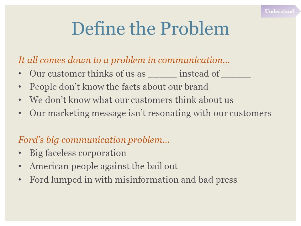Define the Problem It all comes down to a problem in communication… Our customer thinks of us as _____ instead of _____ People don't know the facts about our brand We don't know what our customers think about us Our marketing message isn't resonating with our customers Ford's big communication problem… Big faceless corporation American people against the bail out Ford lumped in with misinformation and bad press Understand