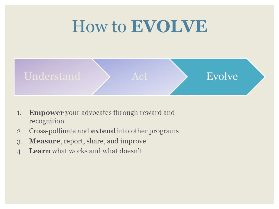 How to EVOLVE Understand Act Evolve 1. Empower your advocates through reward and recognition 2.