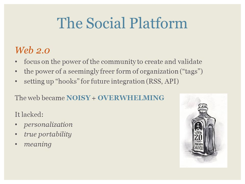 The Social Platform Web 2.0 focus on the power of the community to create and validate the power of a seemingly freer form of organization ( tags ) setting up hooks for future integration (RSS, API) The web became NOISY + OVERWHELMING It lacked: personalization true portability meaning