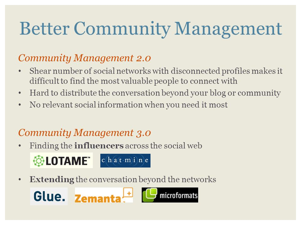 Better Community Management Community Management 2.0 Shear number of social networks with disconnected profiles makes it difficult to find the most valuable people to connect with Hard to distribute the conversation beyond your blog or community No relevant social information when you need it most Community Management 3.0 Finding the influencers across the social web Extending the conversation beyond the networks