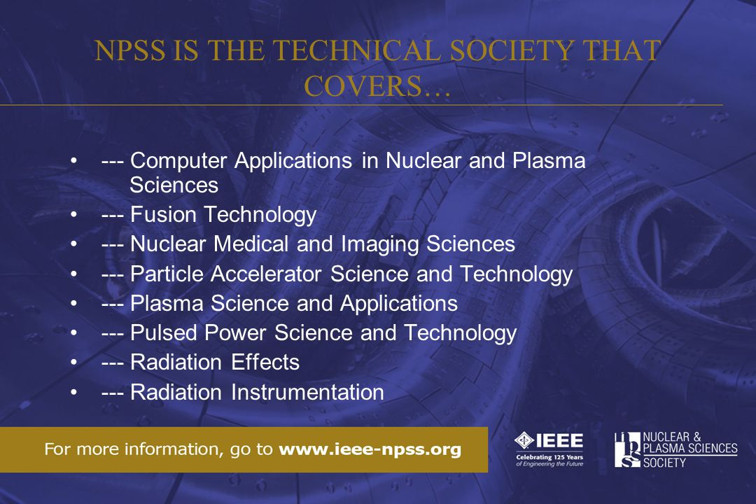 NPSS IS THE TECHNICAL SOCIETY THAT COVERS… --- Computer Applications in Nuclear and Plasma Sciences --- Fusion Technology --- Nuclear Medical and Imaging Sciences --- Particle Accelerator Science and Technology --- Plasma Science and Applications --- Pulsed Power Science and Technology --- Radiation Effects --- Radiation Instrumentation