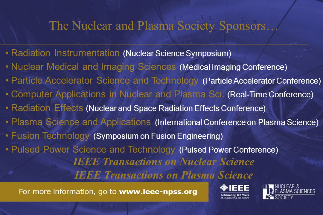 The Nuclear and Plasma Society Sponsors… Radiation Instrumentation (Nuclear Science Symposium) Nuclear Medical and Imaging Sciences (Medical Imaging Conference) Particle Accelerator Science and Technology (Particle Accelerator Conference) Computer Applications in Nuclear and Plasma Sci.