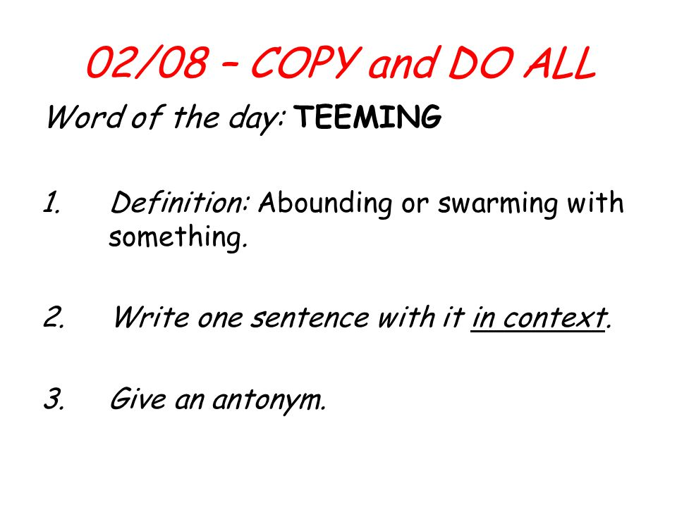 02/08 – COPY and DO ALL Word of the day: TEEMING 1.Definition: Abounding or swarming with something.