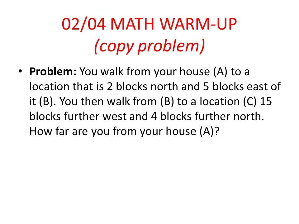 02/04 MATH WARM-UP (copy problem) Problem: You walk from your house (A) to a location that is 2 blocks north and 5 blocks east of it (B).