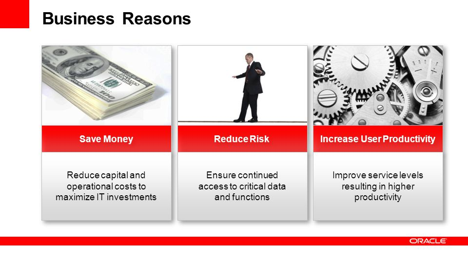 Business Reasons Save Money Reduce Risk Increase User Productivity Ensure continued access to critical data and functions Improve service levels resulting in higher productivity Reduce capital and operational costs to maximize IT investments