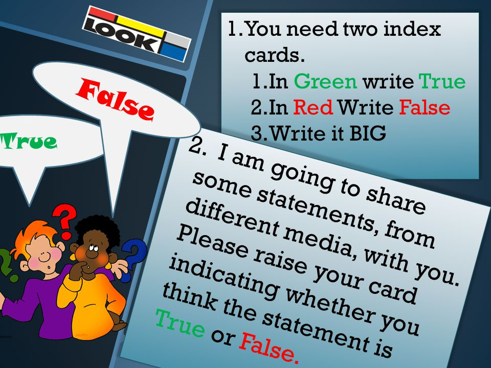 True 1.You need two index cards. 1.In Green write True 2.In Red Write False 3.Write it BIG 2.